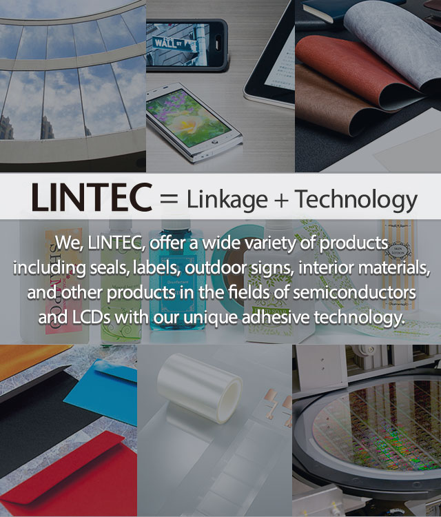 = Linkage + Technology We, LINTEC, offer a wide variety of products including seals, labels, outdoor signs, interior materials, and other products in the fields of semiconductors and LCDs with our unique adhesive technology.